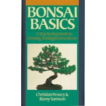 BONSAI BASICS A Step-by-Step Guide to Growing, Training & General Care Christian Pessey and Remy Samson